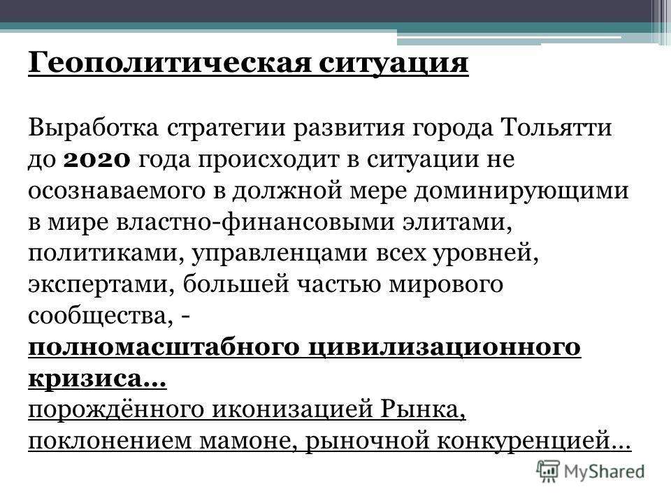 Геополитическая ситуация Выработка стратегии развития города Тольятти до 2020 года происходит в ситуации не осознаваемого в должной мере доминирующими в мире властно-финансовыми элитами, политиками, управленцами всех уровней, экспертами, большей част