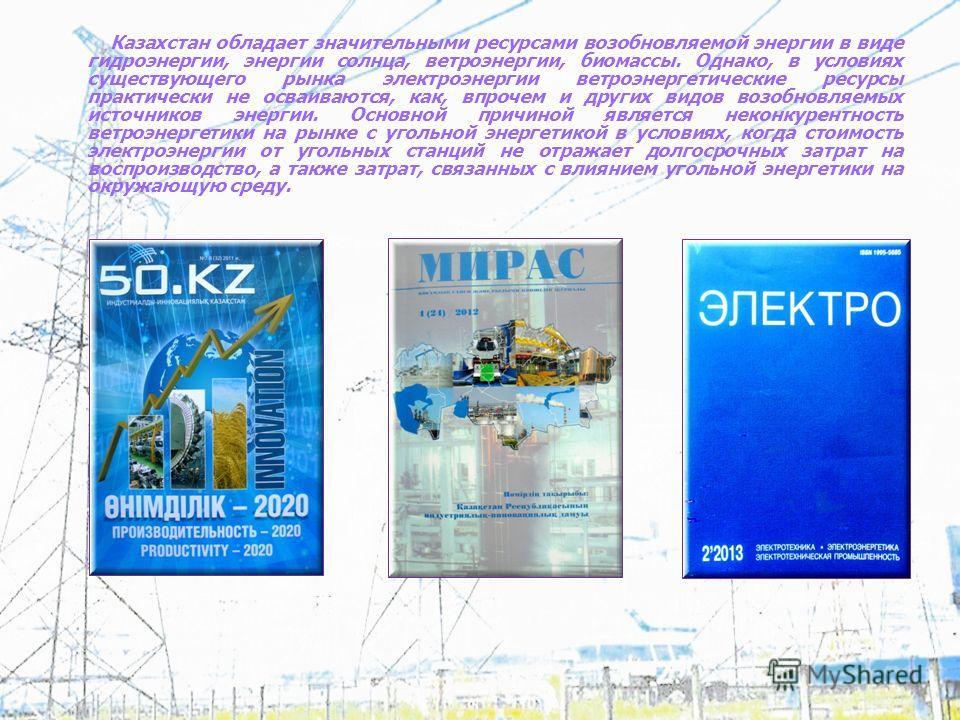 Казахстан обладает значительными ресурсами возобновляемой энергии в виде гидроэнергии, энергии солнца, ветроэнергии, биомассы. Однако, в условиях существующего рынка электроэнергии ветроэнергетические ресурсы практически не осваиваются, как, впрочем