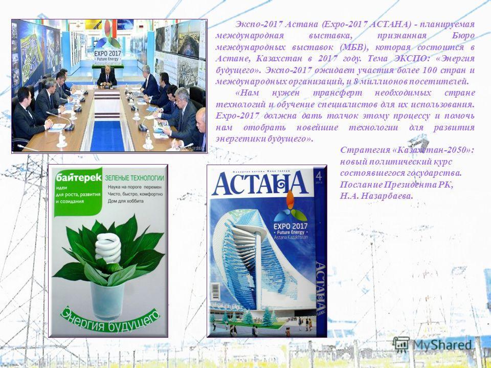 Экспо-2017 Астана (Expo-2017 АСТАНА) - планируемая международная выставка, признанная Бюро международных выставок (МБВ), которая состоится в Астане, Казахстан в 2017 году. Тема ЭКСПО: «Энергия будущего». Экспо-2017 ожидает участия более 100 стран и м