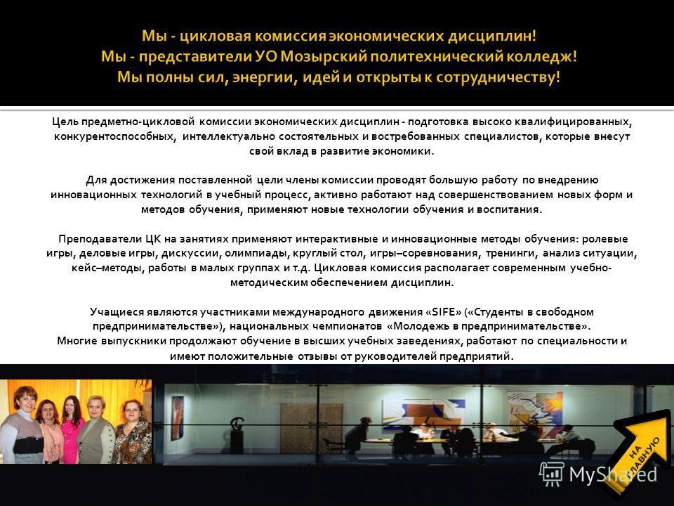 Цель предметно-цикловой комиссии экономических дисциплин - подготовка высоко квалифицированных, конкурентоспособных, интеллектуально состоятельных и востребованных специалистов, которые внесут свой вклад в развитие экономики. Для достижения поставлен