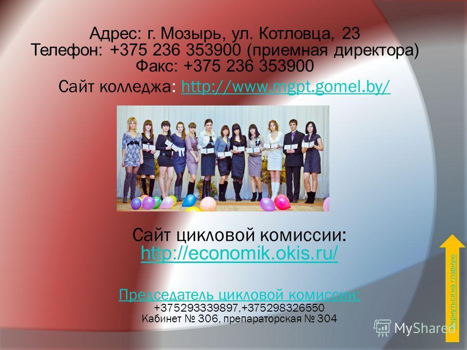 Сайт колледжа: http://www.mgpt.gomel.by/http://www.mgpt.gomel.by/ Сайт цикловой комиссии: http://economik.okis.ru/ Адрес: г. Мозырь, ул. Котловца, 23 Телефон: +375 236 353900 (приемная директора) Факс: +375 236 353900 Председатель цикловой комиссии: