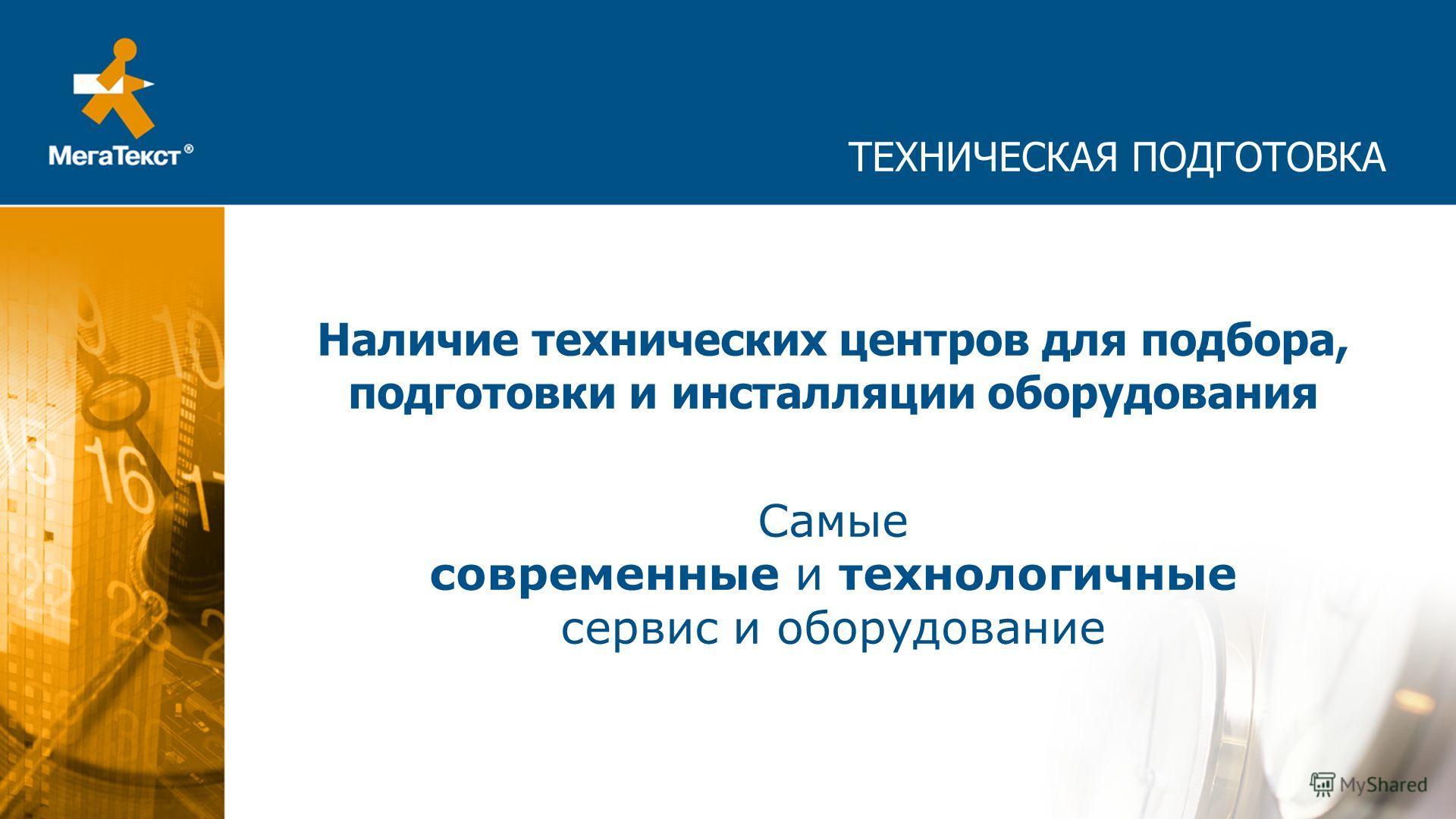 ТЕХНИЧЕСКАЯ ПОДГОТОВКА Наличие технических центров для подбора, подготовки и инсталляции оборудования Самые современные и технологичные сервис и оборудование