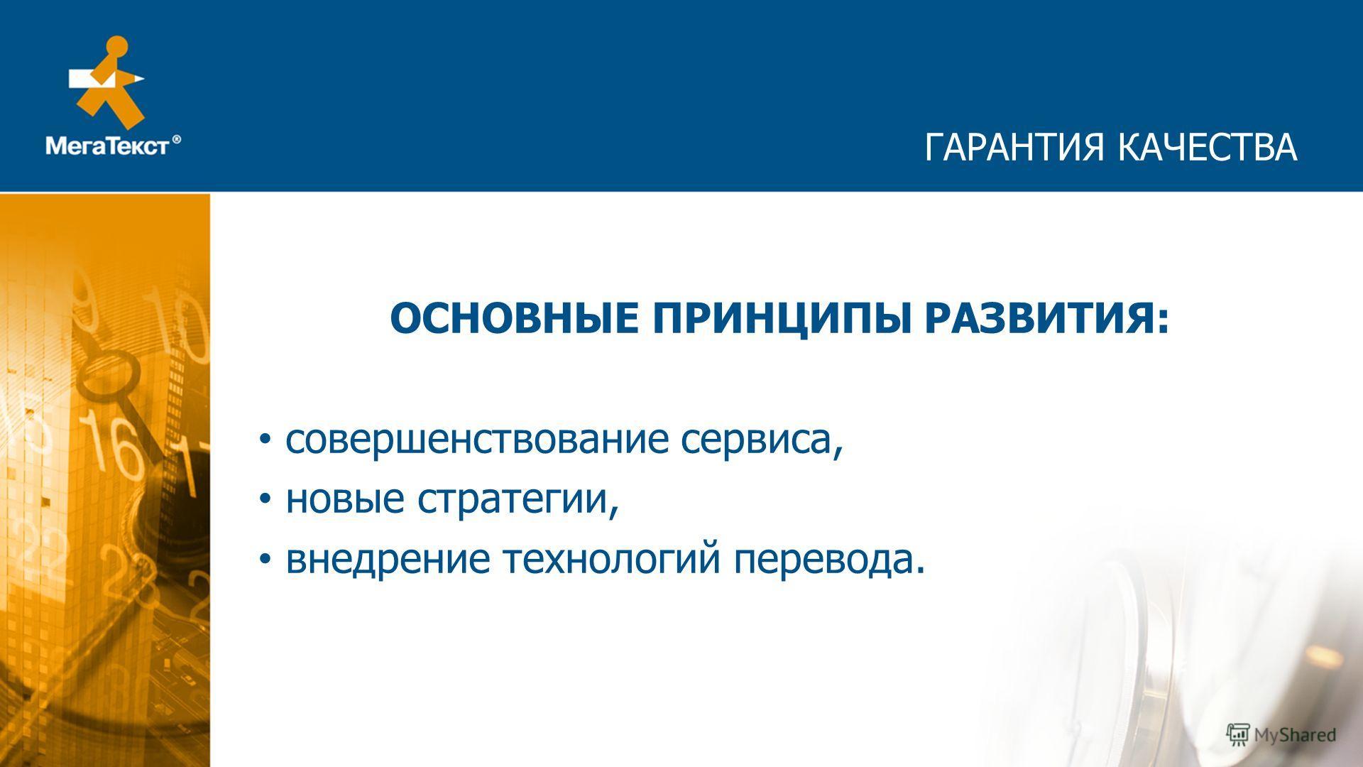 ГАРАНТИЯ КАЧЕСТВА ОСНОВНЫЕ ПРИНЦИПЫ РАЗВИТИЯ: совершенствование сервиса, новые стратегии, внедрение технологий перевода.