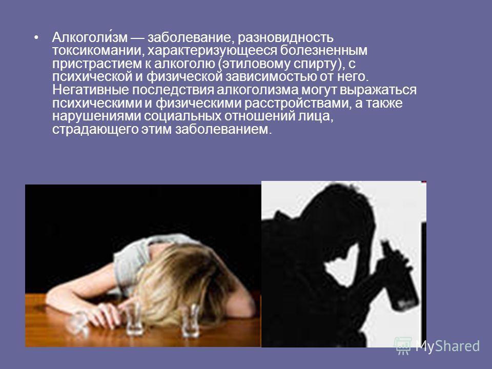 Алкоголи́зм заболевание, разновидность токсикомании, характеризующееся болезненным пристрастием к алкоголю (этиловому спирту), с психической и физической зависимостью от него. Негативные последствия алкоголизма могут выражаться психическими и физичес