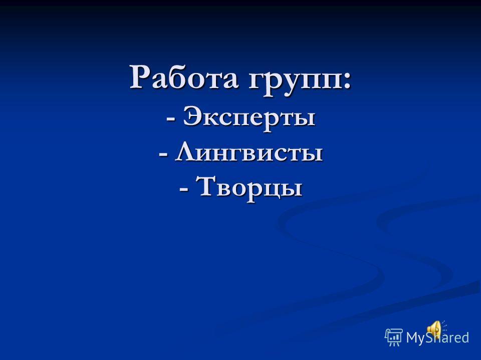 Работа групп: - Эксперты - Лингвисты - Творцы