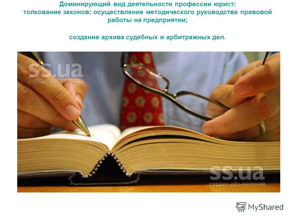Доминирующий вид деятельности профессии юрист: толкование законов; осуществление методического руководства правовой работы на предприятии; создание архива судебных и арбитражных дел.