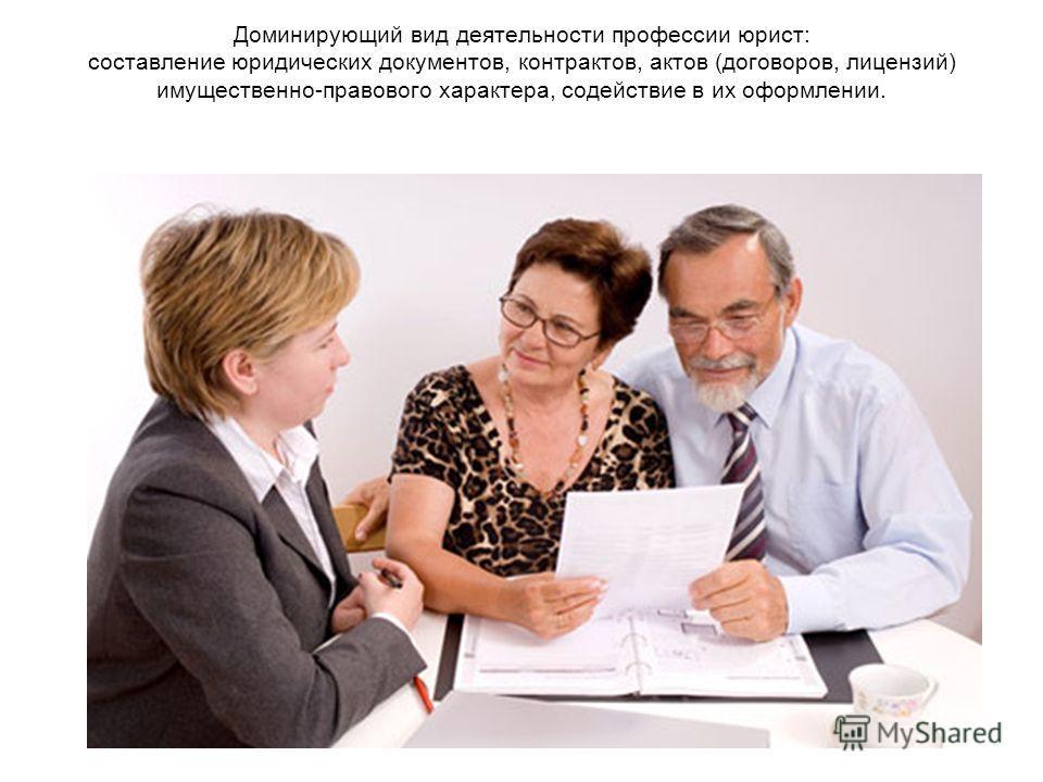 Доминирующий вид деятельности профессии юрист: составление юридических документов, контрактов, актов (договоров, лицензий) имущественно-правового характера, содействие в их оформлении.