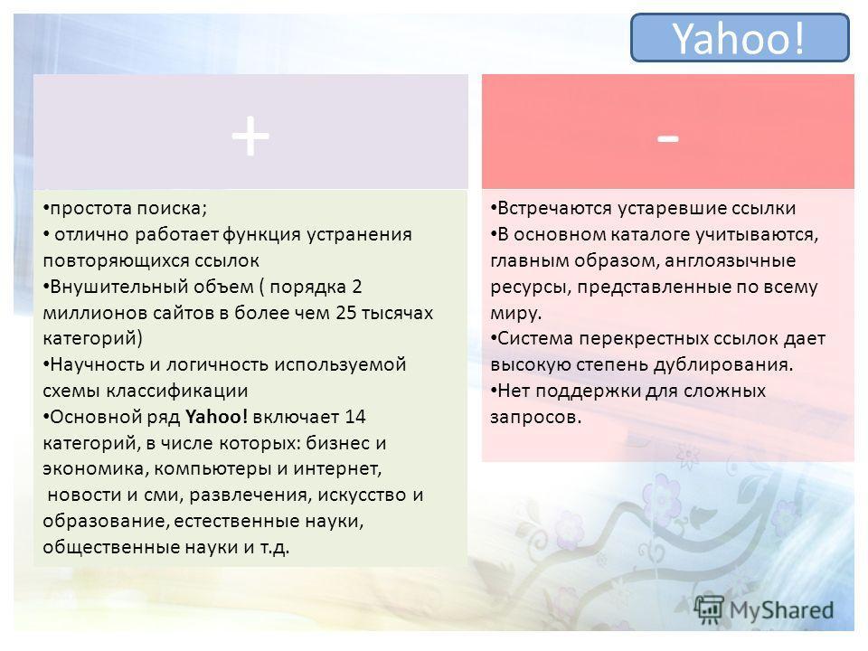Yahoo! простота поиска; отлично работает функция устранения повторяющихся ссылок Внушительный объем ( порядка 2 миллионов сайтов в более чем 25 тысячах категорий) Научность и логичность используемой схемы классификации Основной ряд Yahoo! включает 14