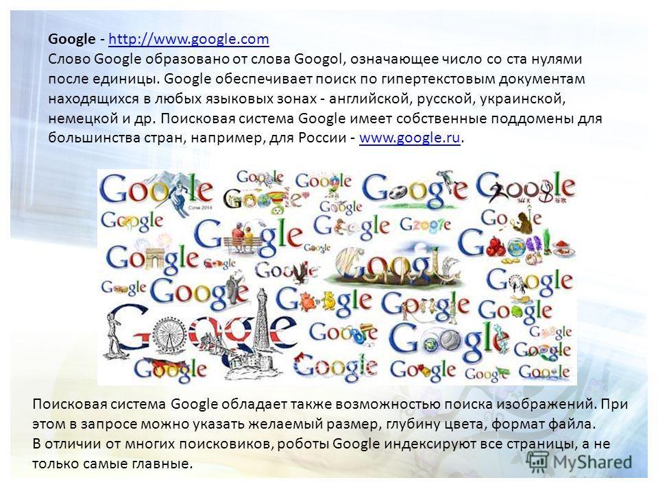 Google - http://www.google.comhttp://www.google.com Слово Google образовано от слова Googol, означающее число со ста нулями после единицы. Google обеспечивает поиск по гипертекстовым документам находящихся в любых языковых зонах - английской, русской