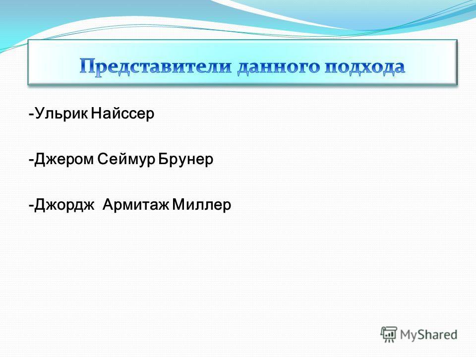 -Ульрик Найссер -Джером Сеймур Брунер -Джордж Армитаж Миллер