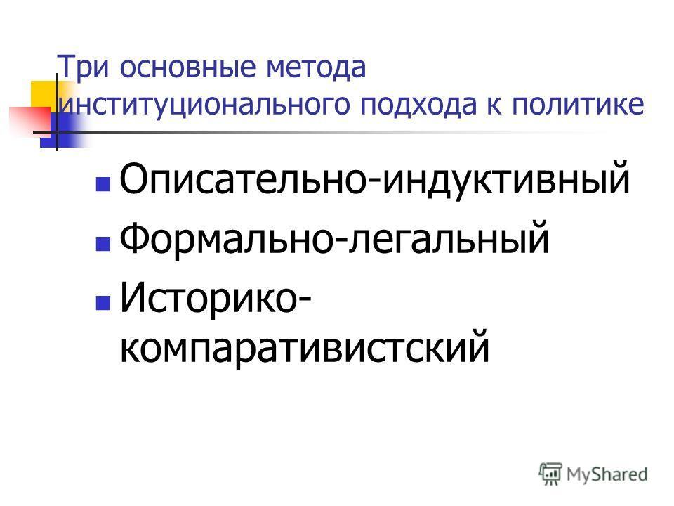 Три основные метода институционального подхода к политике Описательно-индуктивный Формально-легальный Историко- компаративистский