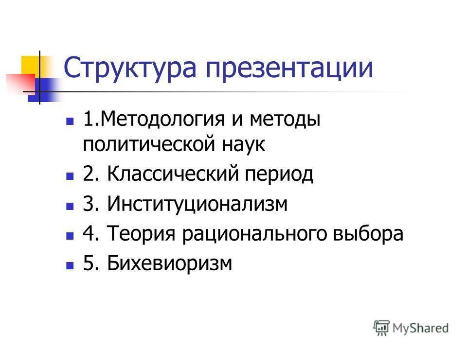 Структура презентации 1.Методология и методы политической наук 2. Классический период 3. Институционализм 4. Теория рационального выбора 5. Бихевиоризм