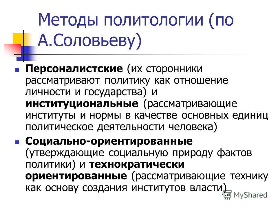 Методы политологии (по А.Соловьеву) Персоналистские (их сторонники рассматривают политику как отношение личности и государства) и институциональные (рассматривающие институты и нормы в качестве основных единиц политическое деятельности человека) Соци