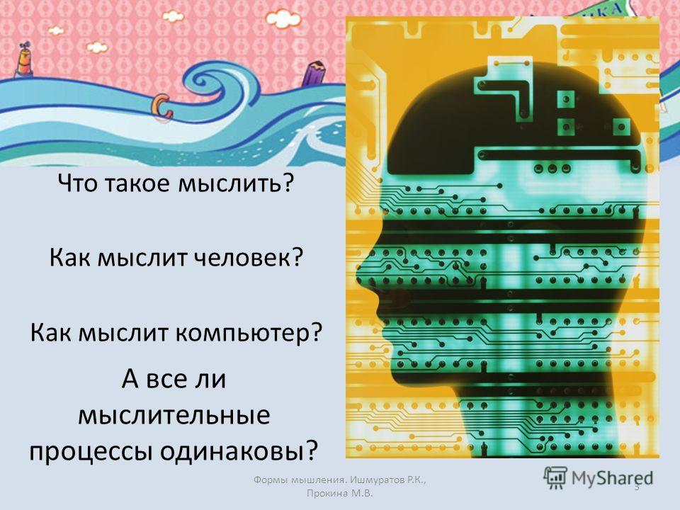 Формы мышления. Ишмуратов Р.К., Прокина М.В. 3 Что такое мыслить? Как мыслит человек? Как мыслит компьютер? А все ли мыслительные процессы одинаковы?