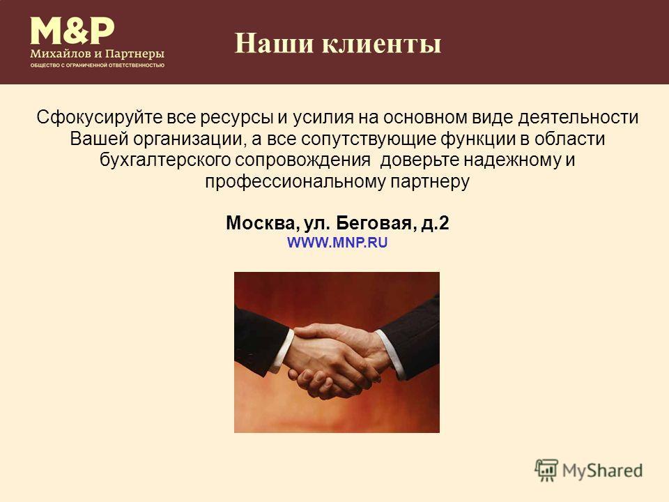 Наши клиенты Сфокусируйте все ресурсы и усилия на основном виде деятельности Вашей организации, а все сопутствующие функции в области бухгалтерского сопровождения доверьте надежному и профессиональному партнеру Москва, ул. Беговая, д.2 WWW.MNP.RU