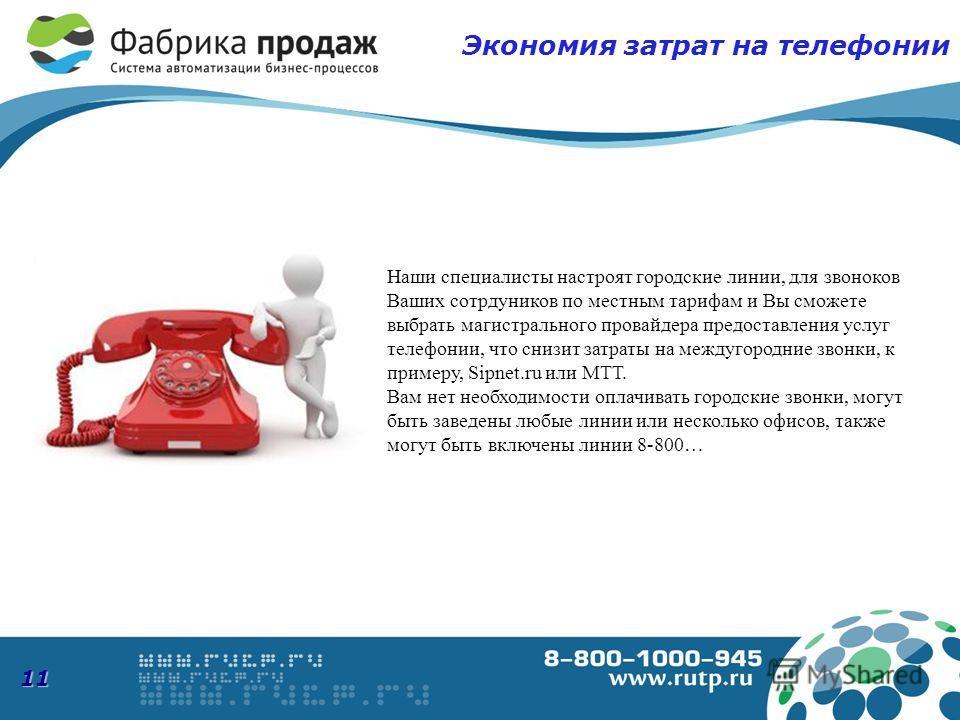 11 Экономия затрат на телефонии Наши специалисты настроят городские линии, для звоноков Ваших сотрдуников по местным тарифам и Вы сможете выбрать магистрального провайдера предоставления услуг телефонии, что снизит затраты на междугородние звонки, к