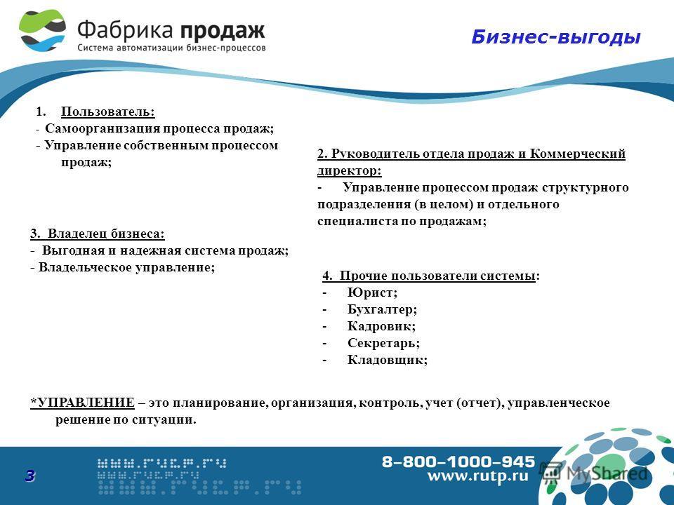 3 Бизнес-выгоды 2. Руководитель отдела продаж и Коммерческий директор: -Управление процессом продаж структурного подразделения (в целом) и отдельного специалиста по продажам; 1.Пользователь: - Самоорганизация процесса продаж; - Управление собственным