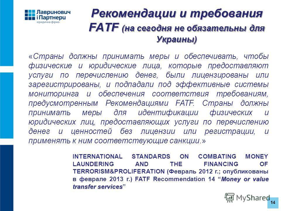 14 Рекомендации и требования FATF (на сегодня не обязательны для Украины) «Страны должны принимать меры и обеспечивать, чтобы физические и юридические лица, которые предоставляют услуги по перечислению денег, были лицензированы или зарегистрированы,
