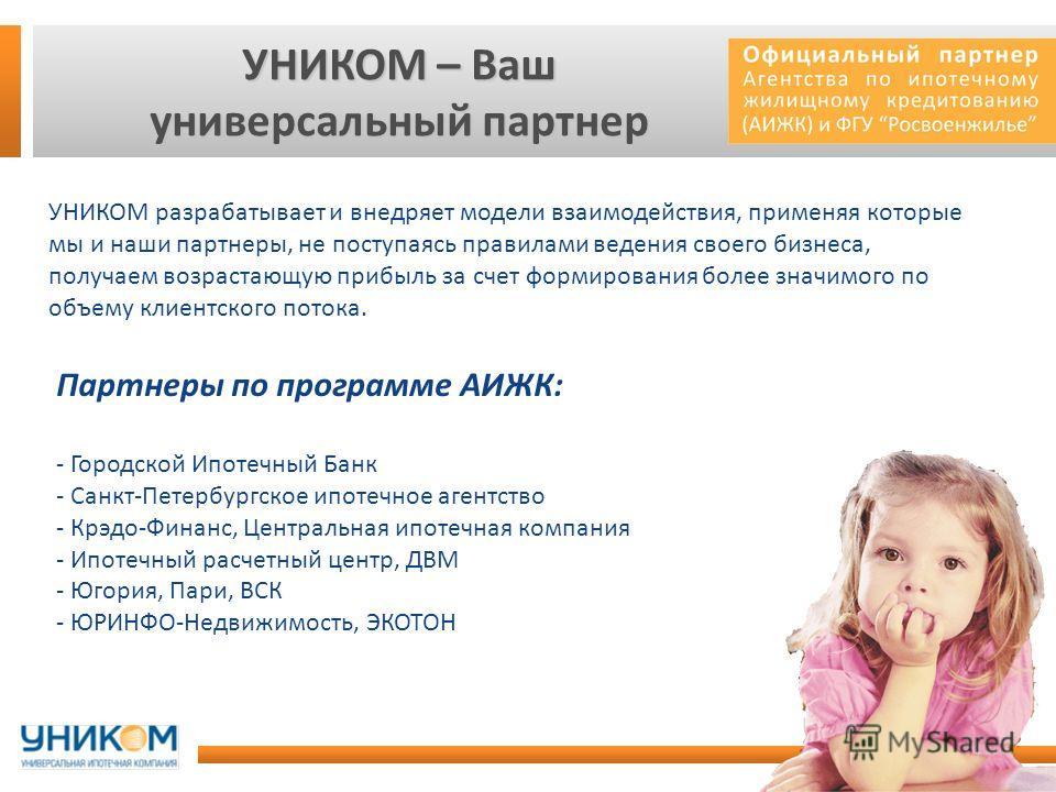 УНИКОМ – Ваш универсальный партнер Партнеры по программе АИЖК: - Городской Ипотечный Банк - Санкт-Петербургское ипотечное агентство - Крэдо-Финанс, Центральная ипотечная компания - Ипотечный расчетный центр, ДВМ - Югория, Пари, ВСК - ЮРИНФО-Недвижимо