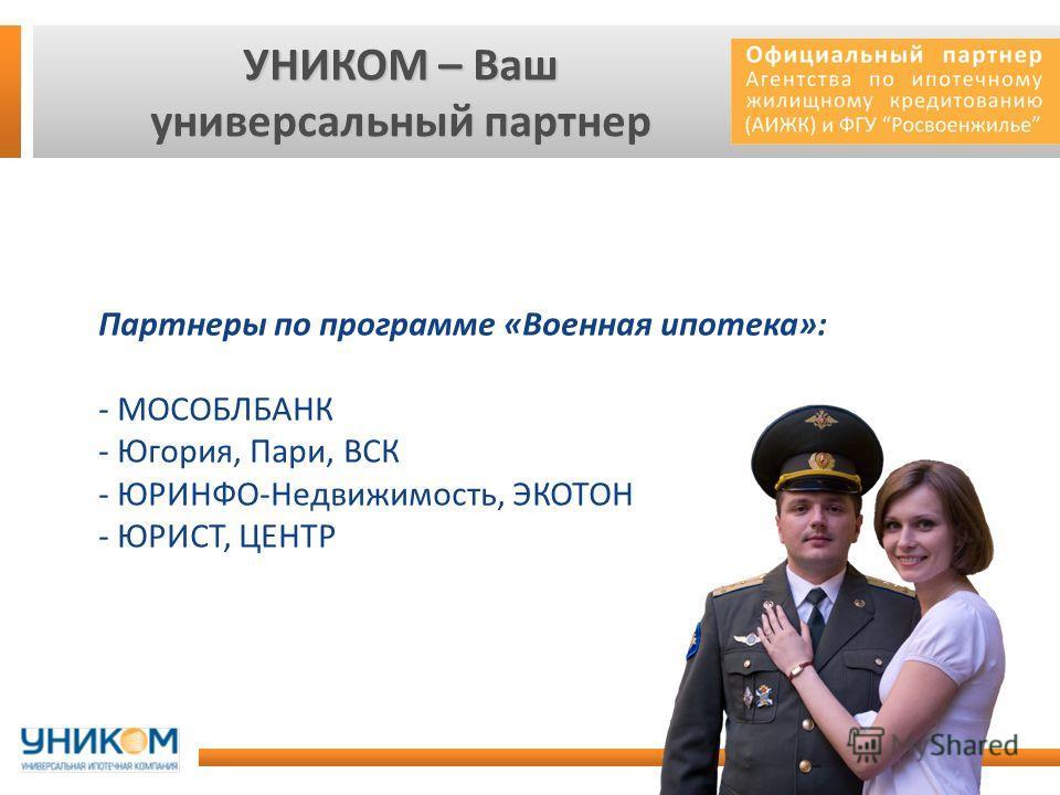 УНИКОМ – Ваш универсальный партнер Партнеры по программе «Военная ипотека»: - МОСОБЛБАНК - Югория, Пари, ВСК - ЮРИНФО-Недвижимость, ЭКОТОН - ЮРИСТ, ЦЕНТР