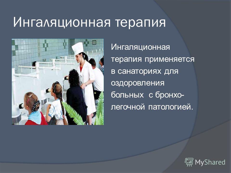 Ингаляционная терапия Ингаляционная терапия применяется в санаториях для оздоровления больных с бронхо- легочной патологией.