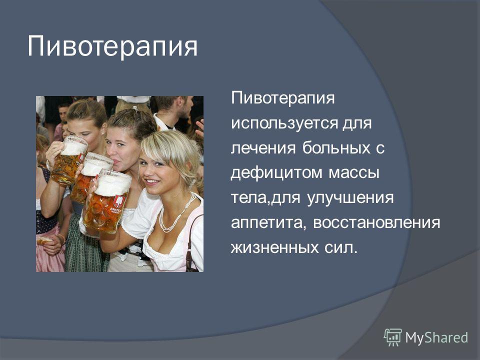 Пивотерапия используется для лечения больных с дефицитом массы тела,для улучшения аппетита, восстановления жизненных сил.