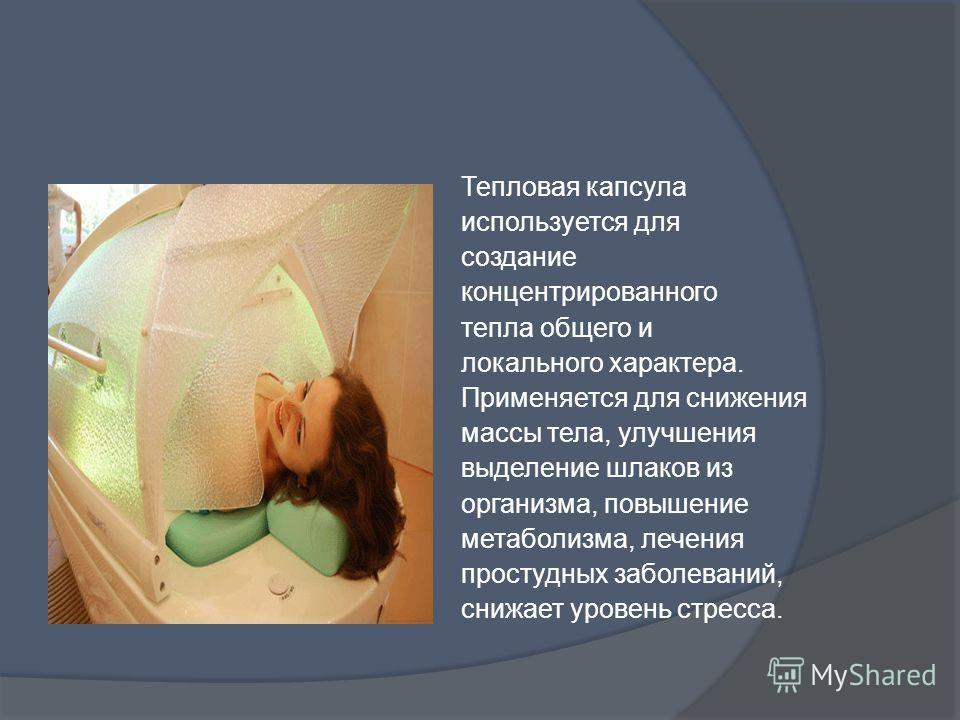 Тепловая капсула используется для создание концентрированного тепла общего и локального характера. Применяется для снижения массы тела, улучшения выделение шлаков из организма, повышение метаболизма, лечения простудных заболеваний, снижает уровень ст