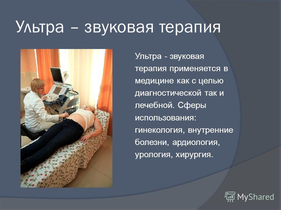 Ультра – звуковая терапия Ультра - звуковая терапия применяется в медицине как с целью диагностической так и лечебной. Сферы использования: гинекология, внутренние болезни, ардиология, урология, хирургия.