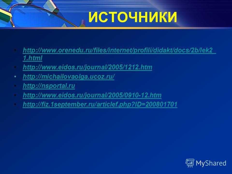 ИСТОЧНИКИ http://www.orenedu.ru/files/internet/profili/didakt/docs/2b/lek2_ 1.htmlhttp://www.orenedu.ru/files/internet/profili/didakt/docs/2b/lek2_ 1.html http://www.eidos.ru/journal/2005/1212.htm http://michailovaolga.ucoz.ru/ http://nsportal.ru htt