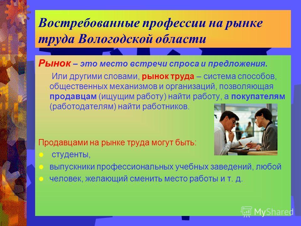 Востребованные профессии на рынке труда Вологодской области Рынок – это место встречи спроса и предложения. Или другими словами, рынок труда – система способов, общественных механизмов и организаций, позволяющая продавцам (ищущим работу) найти работу