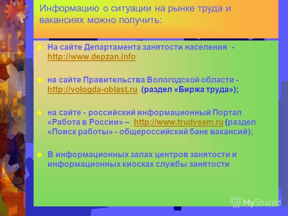 Информацию о ситуации на рынке труда и вакансиях можно получить: На сайте Департамента занятости населения - http://www.depzan.info http://www.depzan.info на сайте Правительства Вологодской области - http://vologda-oblast.ru (раздел «Биржа труда»); h