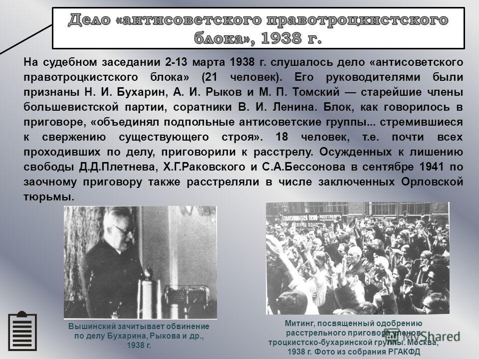 На судебном заседании 2-13 марта 1938 г. слушалось дело «антисоветского правотроцкистского блока» (21 человек). Его руководителями были признаны Н. И. Бухарин, А. И. Рыков и М. П. Томский старейшие члены большевистской партии, соратники В. И. Ленина.