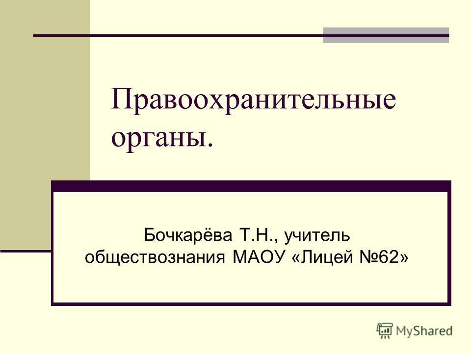Правоохранительные органы. Бочкарёва Т.Н., учитель обществознания МАОУ «Лицей 62»