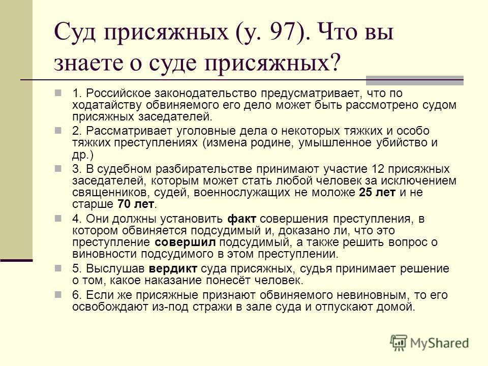 Суд присяжных (у. 97). Что вы знаете о суде присяжных? 1. Российское законодательство предусматривает, что по ходатайству обвиняемого его дело может быть рассмотрено судом присяжных заседателей. 2. Рассматривает уголовные дела о некоторых тяжких и ос