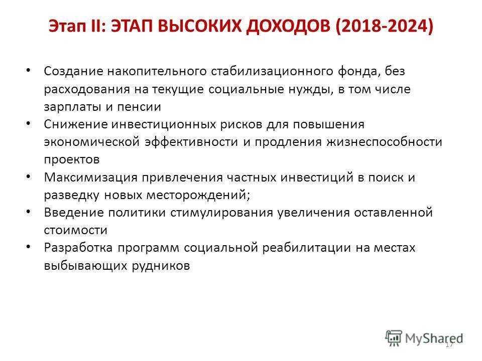 Этап II: ЭТАП ВЫСОКИХ ДОХОДОВ (2018-2024) Создание накопительного стабилизационного фонда, без расходования на текущие социальные нужды, в том числе зарплаты и пенсии Снижение инвестиционных рисков для повышения экономической эффективности и продлени