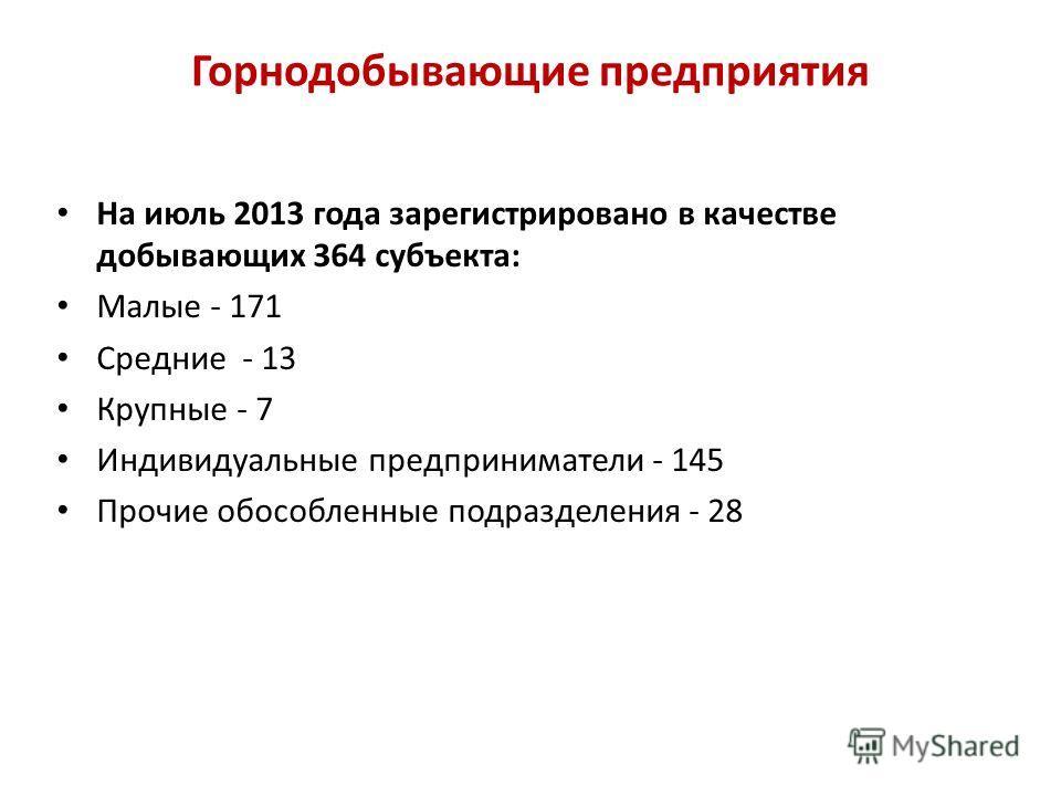 Горнодобывающие предприятия На июль 2013 года зарегистрировано в качестве добывающих 364 субъекта: Малые - 171 Средние - 13 Крупные - 7 Индивидуальные предприниматели - 145 Прочие обособленные подразделения - 28