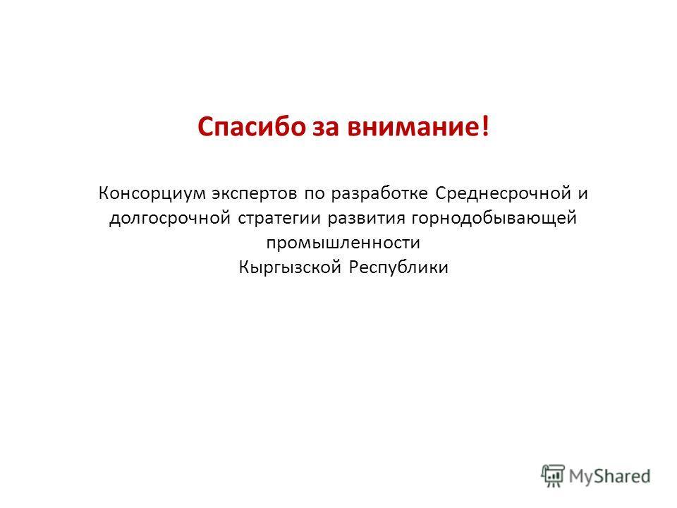 Спасибо за внимание! Консорциум экспертов по разработке Среднесрочной и долгосрочной стратегии развития горнодобывающей промышленности Кыргызской Республики