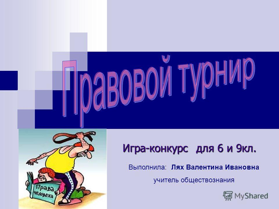 Игра-конкурс для 6 и 9кл. Выполнила: Лях Валентина Ивановна учитель обществознания