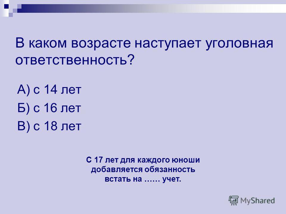 В каком возрасте наступает уголовная ответственность? А) с 14 лет Б) с 16 лет В) с 18 лет С 17 лет для каждого юноши добавляется обязанность встать на …… учет.