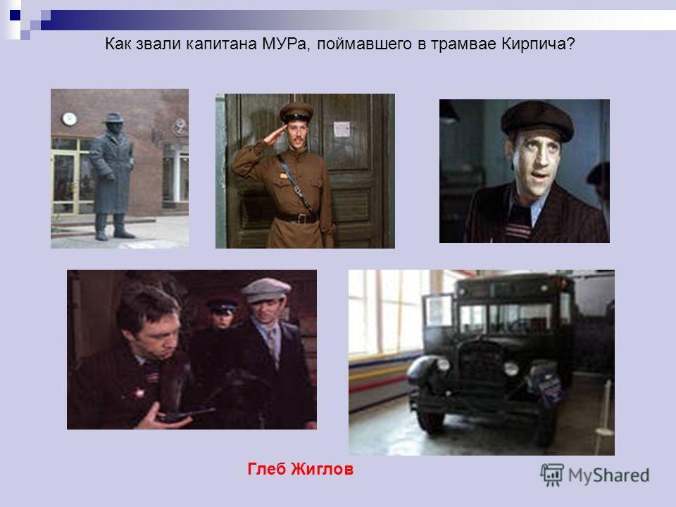 Как звали капитана МУРа, поймавшего в трамвае Кирпича? Глеб Жиглов