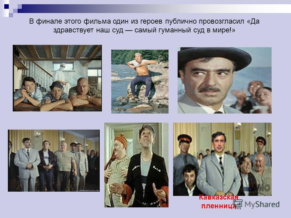 В финале этого фильма один из героев публично провозгласил «Да здравствует наш суд самый гуманный суд в мире!» Кавказская пленница