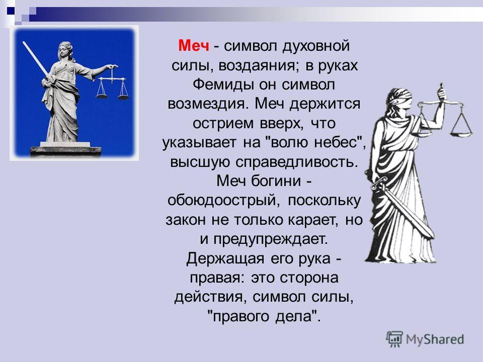 Меч - символ духовной силы, воздаяния; в руках Фемиды он символ возмездия. Меч держится острием вверх, что указывает на