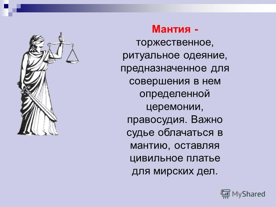 Мантия - торжественное, ритуальное одеяние, предназначенное для совершения в нем определенной церемонии, правосудия. Важно судье облачаться в мантию, оставляя цивильное платье для мирских дел.