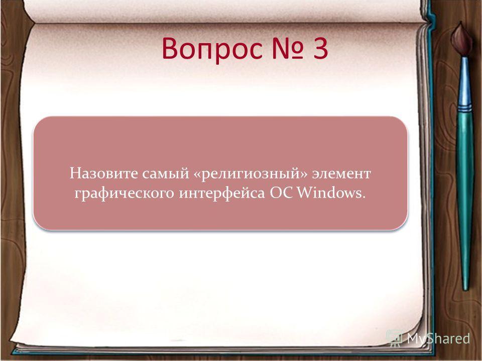 Вопрос 3 Назовите самый «религиозный» элемент графического интерфейса ОС Windows. Назовите самый «религиозный» элемент графического интерфейса ОС Windows.