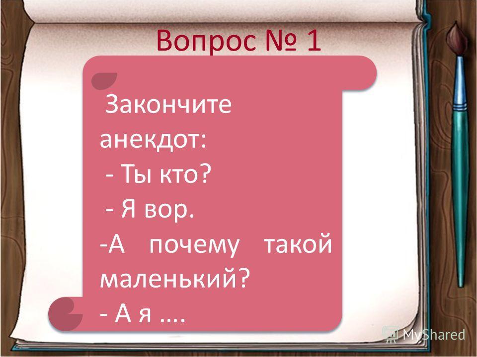 Вопрос 1 Закончите анекдот: - Ты кто? - Я вор. -А почему такой маленький? - А я ….