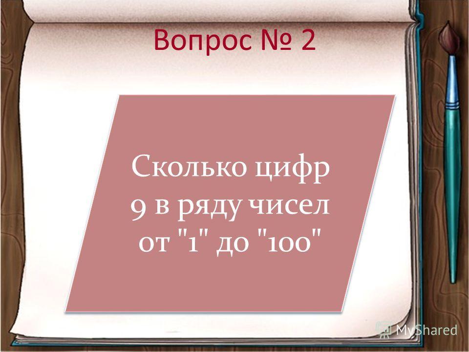 Вопрос 2 Сколько цифр 9 в ряду чисел от 1 до 100 Сколько цифр 9 в ряду чисел от 1 до 100