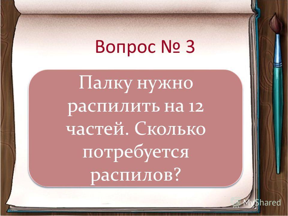 Вопрос 3 Палку нужно распилить на 12 частей. Сколько потребуется распилов?