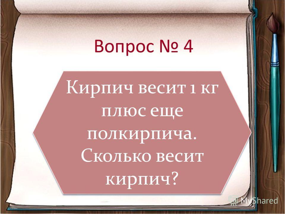 Вопрос 4 Кирпич весит 1 кг плюс еще полкирпича. Сколько весит кирпич? Кирпич весит 1 кг плюс еще полкирпича. Сколько весит кирпич?