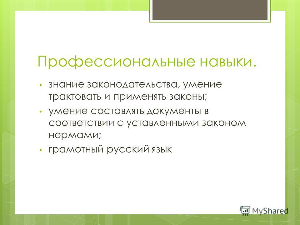 Профессиональные навыки. знание законодательства, умение трактовать и применять законы; умение составлять документы в соответствии с уставленными законом нормами; грамотный русский язык