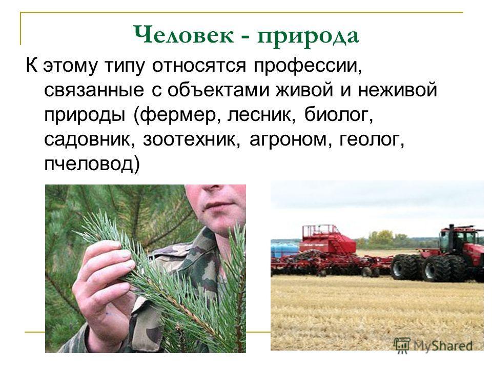 Человек - природа К этому типу относятся профессии, связанные с объектами живой и неживой природы (фермер, лесник, биолог, садовник, зоотехник, агроном, геолог, пчеловод)
